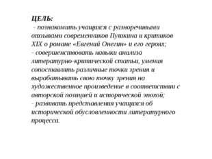ЦЕЛЬ: - познакомить учащихся с разноречивыми отзывами современников Пушкина