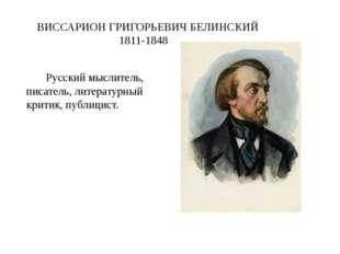ВИССАРИОН ГРИГОРЬЕВИЧ БЕЛИНСКИЙ 1811-1848  Русскиймыслитель, писатель,лите