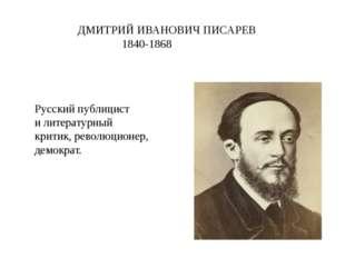 ДМИТРИЙ ИВАНОВИЧ ПИСАРЕВ 1840-1868 Русскийпублицист илитературный критик,р