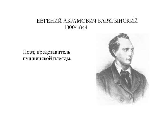 ЕВГЕНИЙ АБРАМОВИЧ БАРАТЫНСКИЙ 1800-1844 Поэт, представитель пушкинской плеяды.
