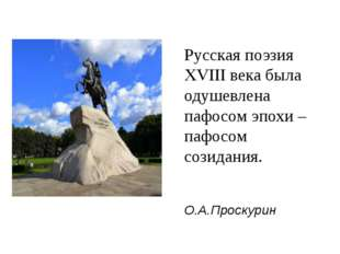 Русская поэзия XVIII века была одушевлена пафосом эпохи – пафосом созидания.