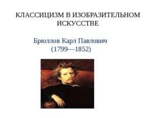КЛАССИЦИЗМ В ИЗОБРАЗИТЕЛЬНОМ ИСКУССТВЕ Брюллов Карл Павлович (1799—1852)
