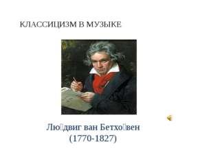 КЛАССИЦИЗМ В МУЗЫКЕ Лю́двиг ван Бетхо́вен (1770-1827)