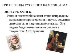 ТРИ ПЕРИОДА РУССКОГО КЛАССИЦИЗМА: 30-50-е гг. XVIII в. Усилия писателей на эт