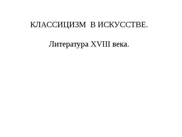 КЛАССИЦИЗМ В ИСКУССТВЕ. Литература XVIII века.