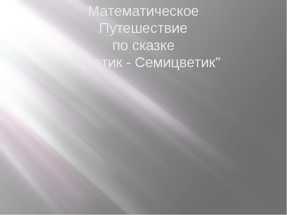 """Математическое Путешествие по сказке """"Цветик - Семицветик"""""""