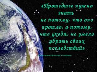 «Прошедшее нужно знать не потому, что оно прошло, а потому, что уходя, не ум