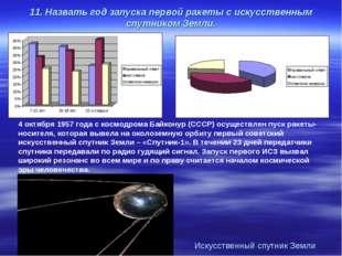 11. Назвать год запуска первой ракеты с искусственным спутником Земли. 4 октя