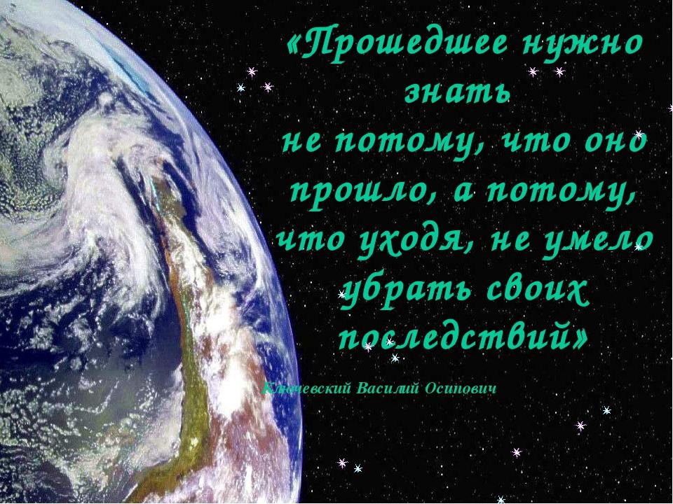 «Прошедшее нужно знать не потому, что оно прошло, а потому, что уходя, не ум...