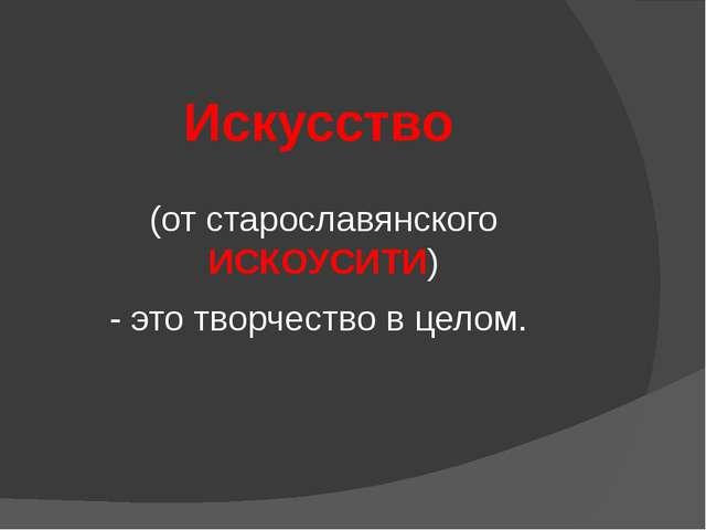 Искусство (от старославянского ИСКОУСИТИ) - это творчество в целом.