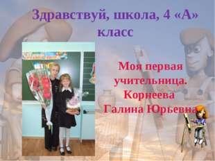 Здравствуй, школа, 4 «А» класс Моя первая учительница. Корнеева Галина Юрьевна