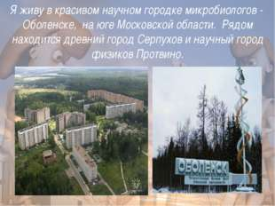 Я живу в красивом научном городке микробиологов - Оболенске, на юге Московск