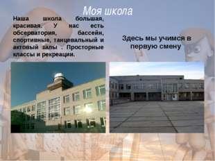 Моя школа Наша школа большая, красивая. У нас есть обсерватория, бассейн, сп