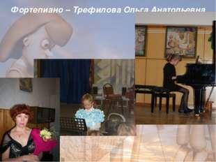 Фортепиано – Трефилова Ольга Анатольевна