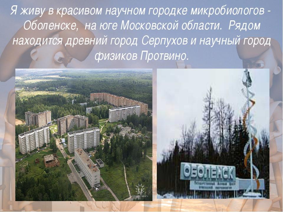 Я живу в красивом научном городке микробиологов - Оболенске, на юге Московск...