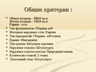 Общие критерии : Общая площадь - 254.0 кв.м Жилая площадь - 132.0 кв.м Гараж
