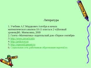 Литература 1. Учебник А.Г.Мордкович Алгебра и начала математического анализа