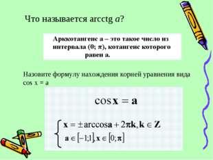 Что называется arcctg a? Назовите формулу нахождения корней уравнения вида co