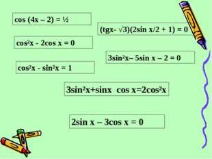 cos (4x – 2) = ½ сos²x - 2cos x = 0 cos²x - sin²x = 1 3sin²x– 5sin x – 2 = 0