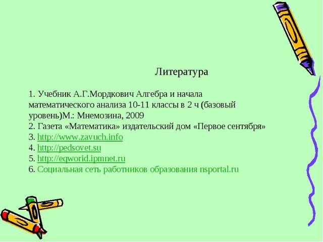 Литература 1. Учебник А.Г.Мордкович Алгебра и начала математического анализа...