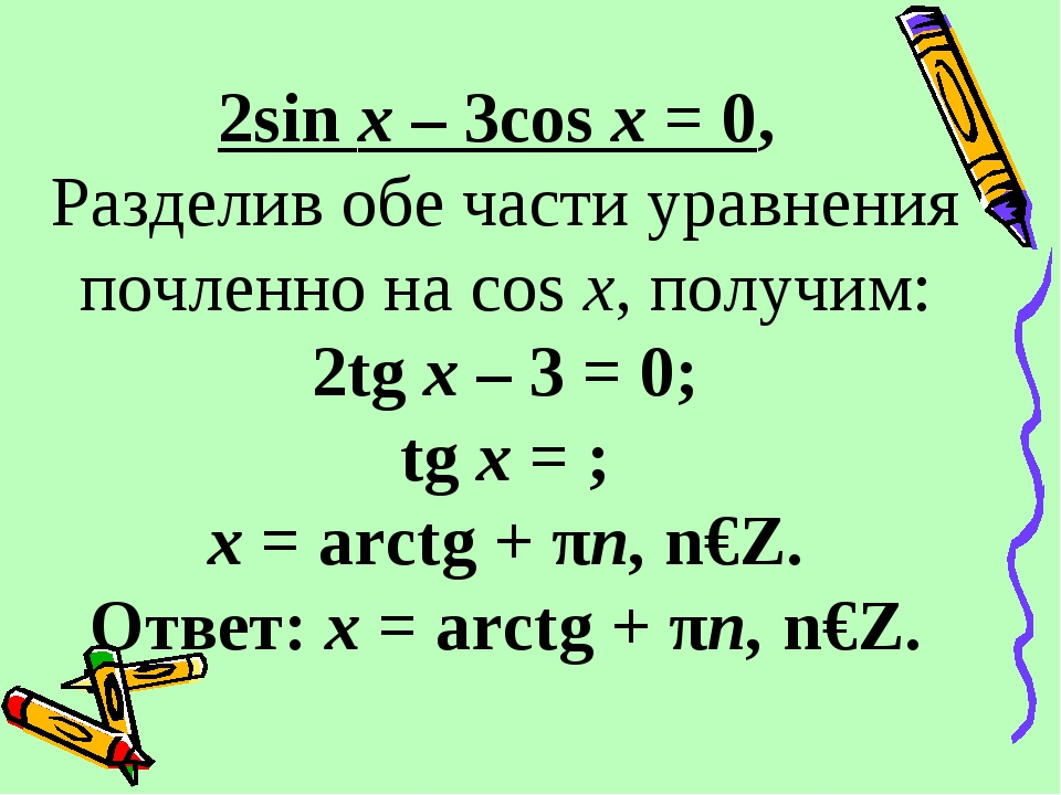2sin x – 3cos x = 0, Разделив обе части уравнения почленно на cos x, получим...