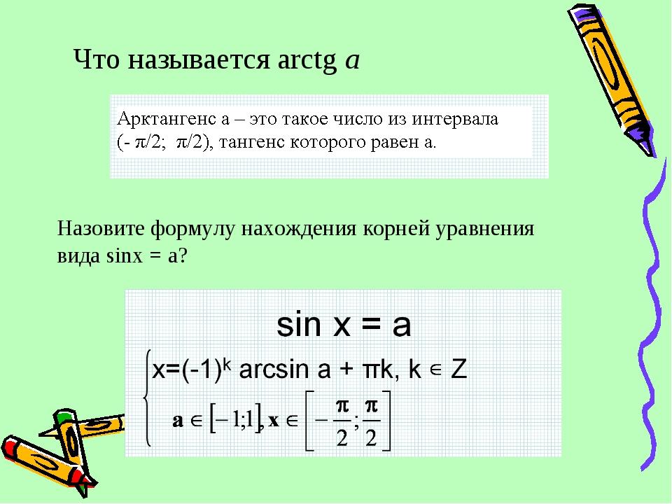 Что называется arctg a Назовите формулу нахождения корней уравнения вида sinx...