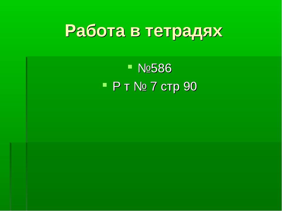 Работа в тетрадях №586 Р т № 7 стр 90