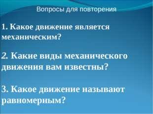 Вопросы для повторения 1. Какое движение является механическим? 2. Какие виды