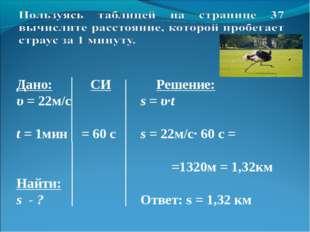 Дано: СИ Решение: υ = 22м/с  s = υ·t t = 1мин = 60 с s = 22м/с· 60 с =