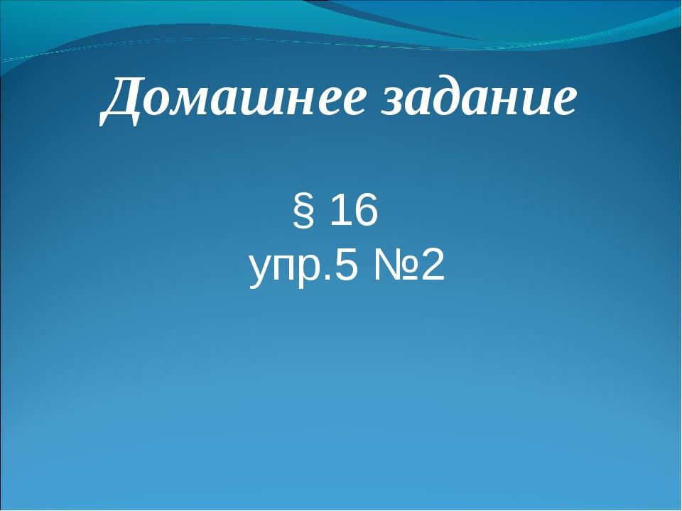 Домашнее задание § 16 упр.5 №2