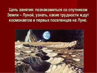 Цель занятия: познакомиться со спутником Земли – Луной, узнать, какие труднос