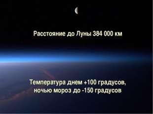 Расстояние до Луны 384 000 км Температура днем +100 градусов, ночью мороз до