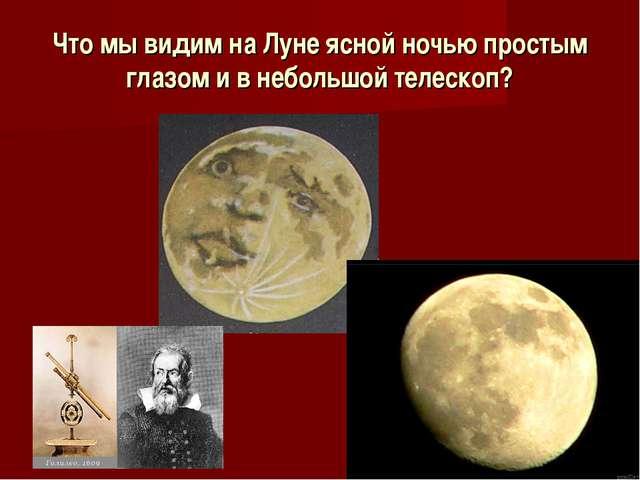Что мы видим на Луне ясной ночью простым глазом и в небольшой телескоп?