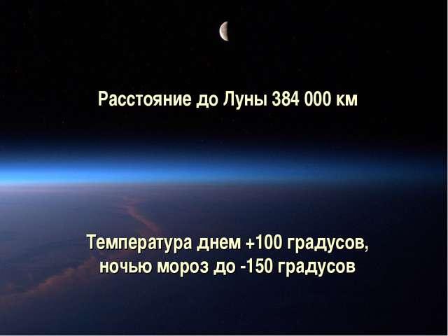 Расстояние до Луны 384 000 км Температура днем +100 градусов, ночью мороз до...