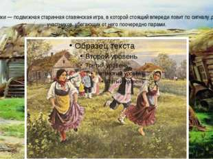 Горелки — подвижная старинная славянская игра, в которой стоящий впереди лови