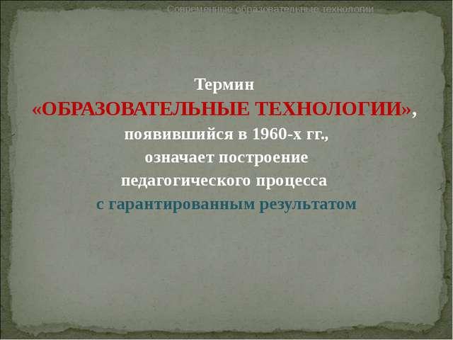 Термин «ОБРАЗОВАТЕЛЬНЫЕ ТЕХНОЛОГИИ», появившийся в 1960-х гг., означает постр...