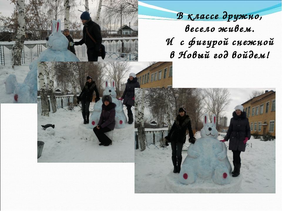 В классе дружно, весело живем. И с фигурой снежной в Новый год войдем!