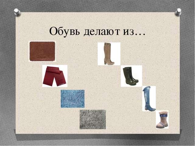 Обувь делают из…