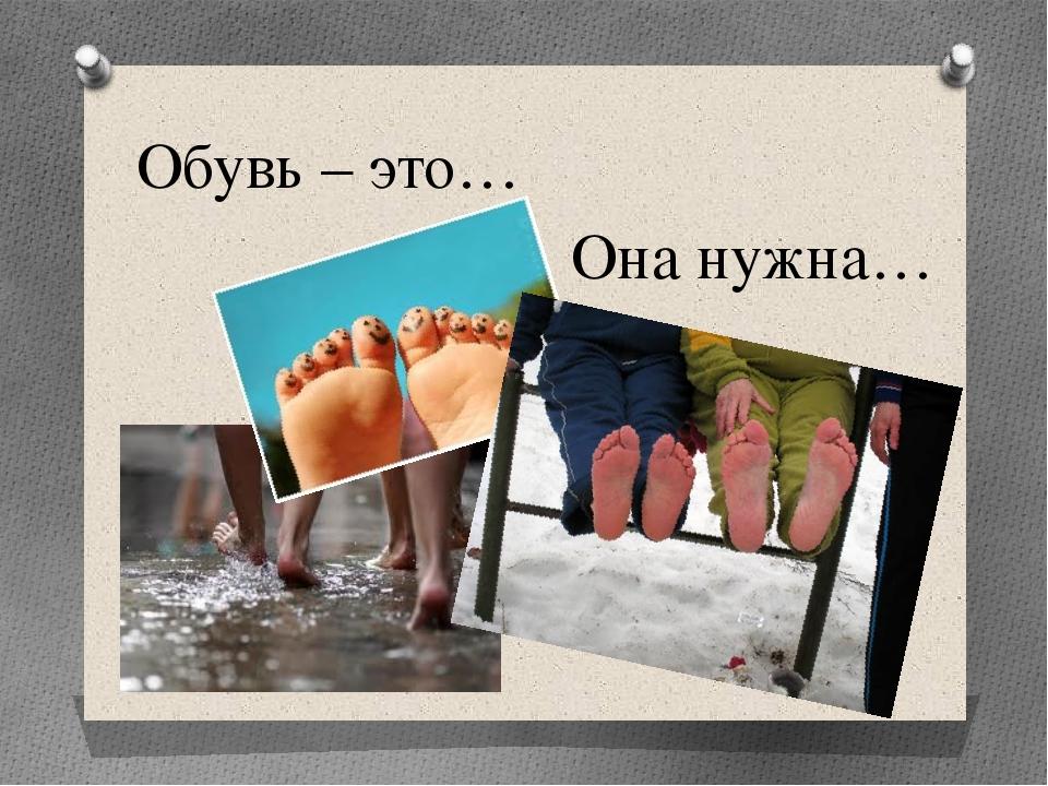Обувь – это… Она нужна…