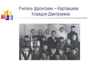 Учитель фронтовик – Картавцева Клавдия Дмитриевна