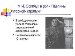 М.И. Осипчук в роли Павлины Хуторной- стряпухи В свободное время учителя зан