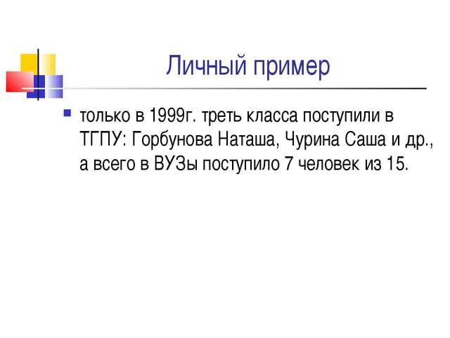 Личный пример только в 1999г. треть класса поступили в ТГПУ: Горбунова Наташа...