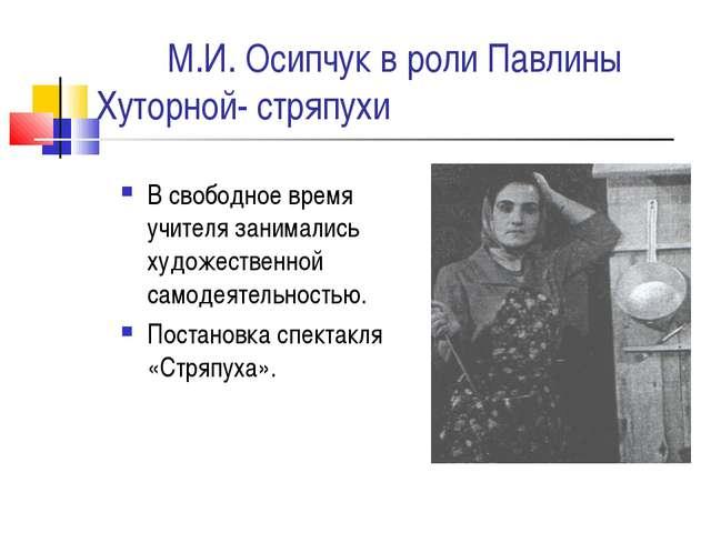 М.И. Осипчук в роли Павлины Хуторной- стряпухи В свободное время учителя зан...
