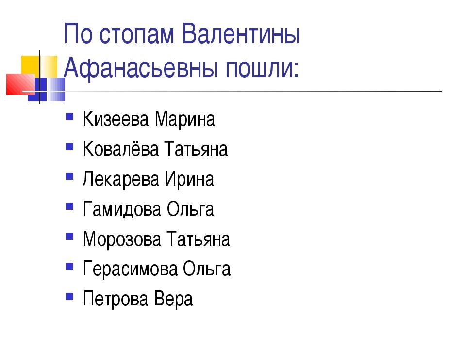 По стопам Валентины Афанасьевны пошли: Кизеева Марина Ковалёва Татьяна Лекаре...