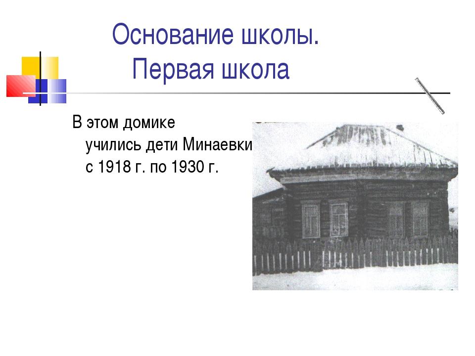 Основание школы.  Первая школа В этом домике учились дети Минаевки с 1918 г...