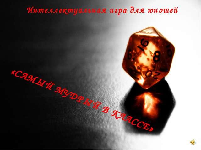 Интеллектуальная игра для юношей «САМЫЙ МУДРЫЙ В КЛАССЕ»