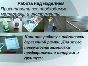 Работа над изделием Приготовить все необходимые материалы и инструменты Начни