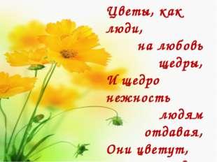 Цветы, как люди, на любовь щедры, И щедро нежность людям отдавая, Они цветут,