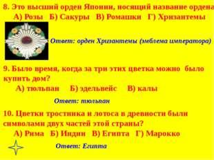 Ответ: тюльпан Ответ: Египта Ответ: орден Хризантемы (эмблема императора) 8.