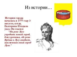 Из истории… История города началась в 1777 году 3 августа, когда Екатерина II